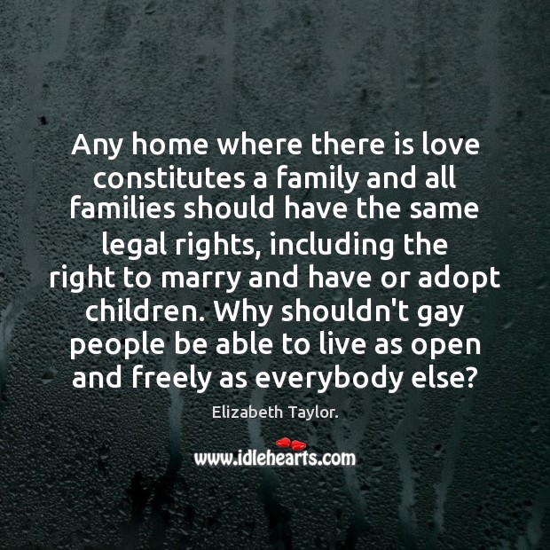 Any home where there is love constitutes a family and all families Elizabeth Taylor. Picture Quote