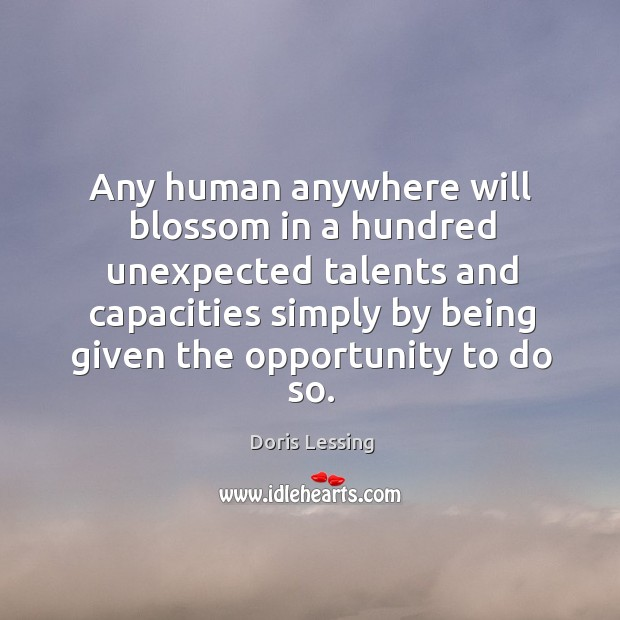 Any human anywhere will blossom in a hundred unexpected talents and capacities Doris Lessing Picture Quote