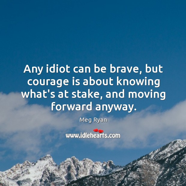 Any idiot can be brave, but courage is about knowing what's at Image