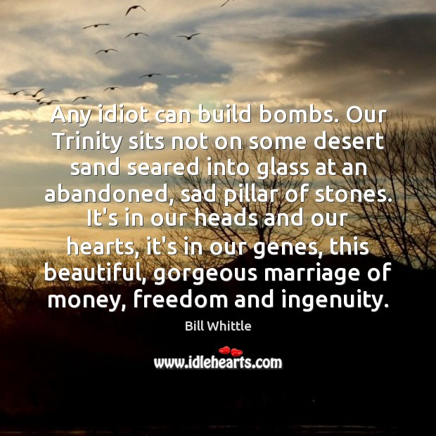 Image, Any idiot can build bombs. Our Trinity sits not on some desert