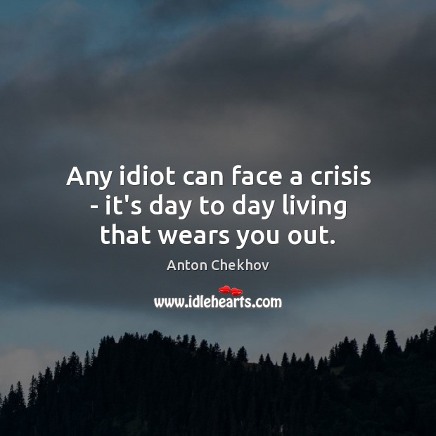 Any idiot can face a crisis – it's day to day living that wears you out. Anton Chekhov Picture Quote