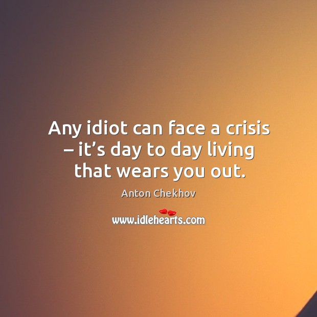 Image, Any idiot can face a crisis – it's day to day living that wears you out.