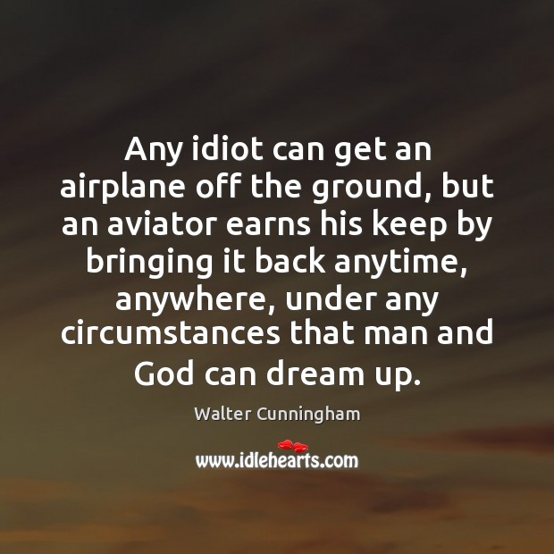 Image, Any idiot can get an airplane off the ground, but an aviator