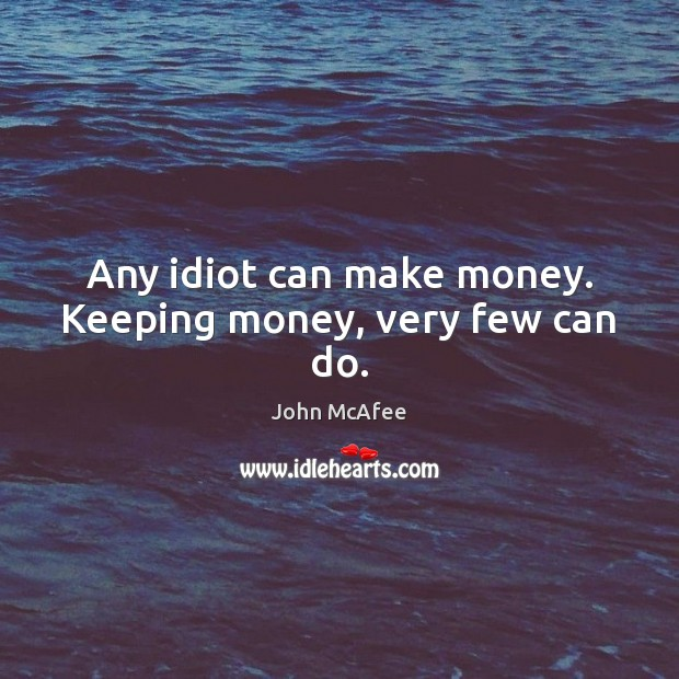 Any idiot can make money. Keeping money, very few can do. John McAfee Picture Quote