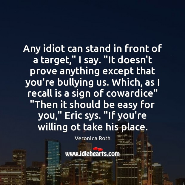 "Any idiot can stand in front of a target,"" I say. ""It Veronica Roth Picture Quote"