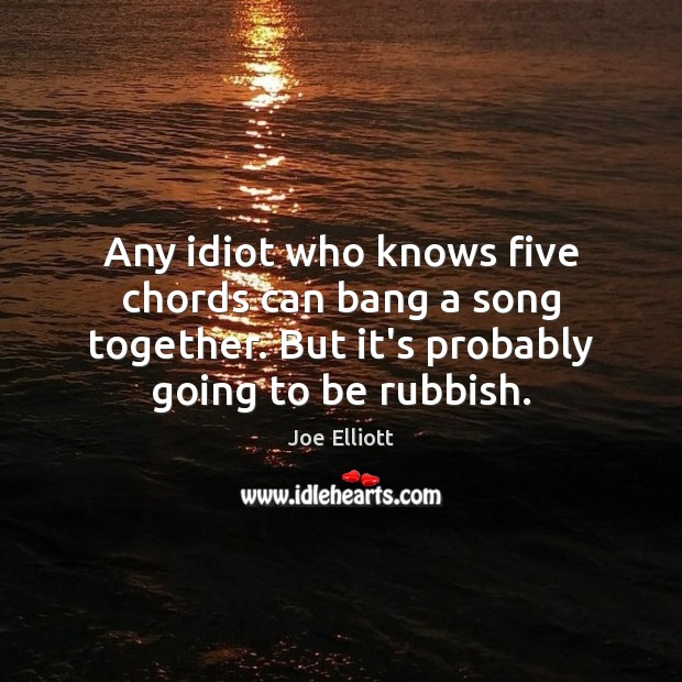Any idiot who knows five chords can bang a song together. But Joe Elliott Picture Quote