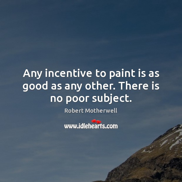 Any incentive to paint is as good as any other. There is no poor subject. Robert Motherwell Picture Quote