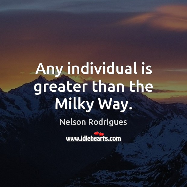Any individual is greater than the Milky Way. Image