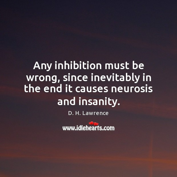 Any inhibition must be wrong, since inevitably in the end it causes neurosis and insanity. Image