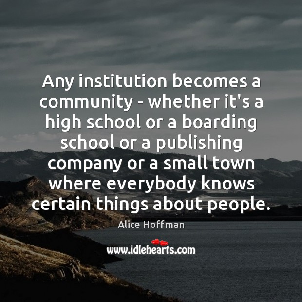 Any institution becomes a community – whether it's a high school or Alice Hoffman Picture Quote