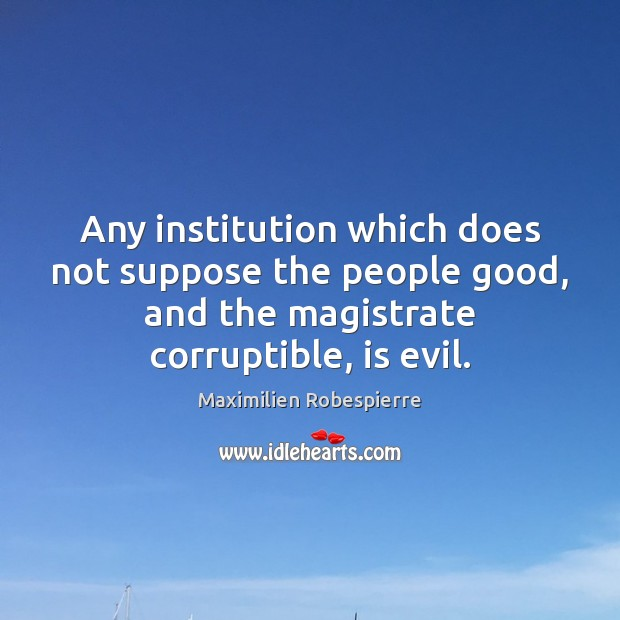 Any institution which does not suppose the people good, and the magistrate Image
