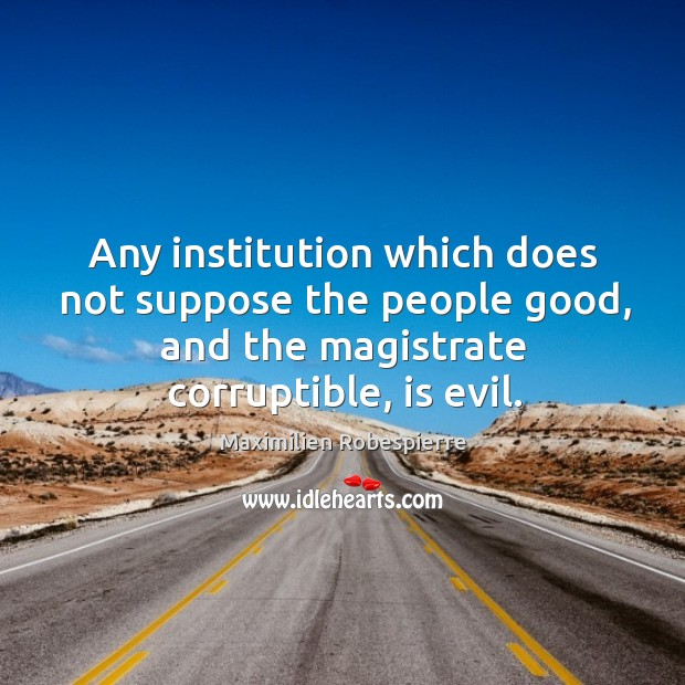 Any institution which does not suppose the people good, and the magistrate corruptible, is evil. Image