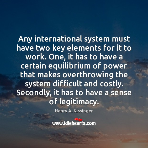 Any international system must have two key elements for it to work. Henry A. Kissinger Picture Quote