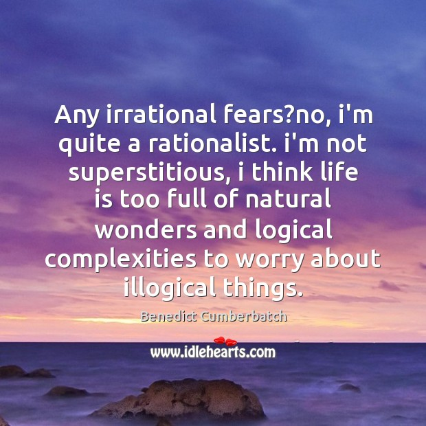 Image, Any irrational fears?no, i'm quite a rationalist. i'm not superstitious, i