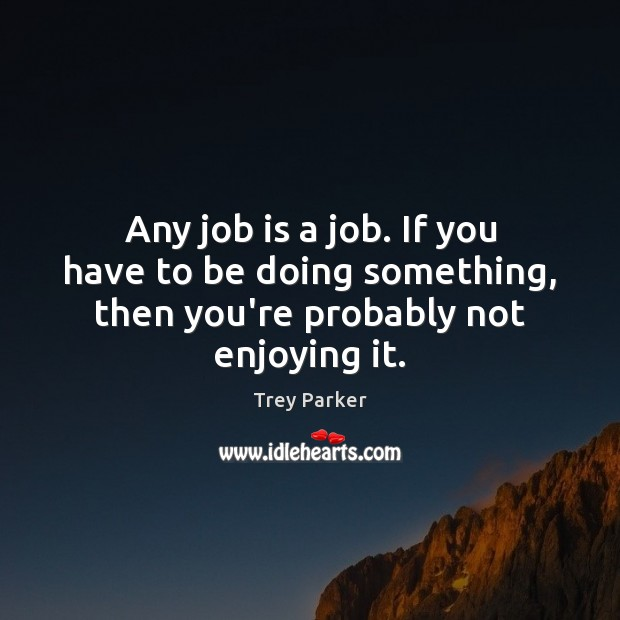 Any job is a job. If you have to be doing something, then you're probably not enjoying it. Trey Parker Picture Quote
