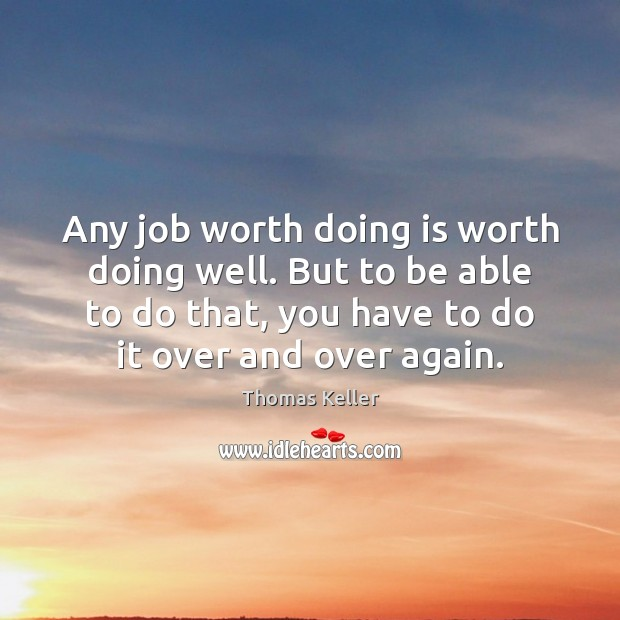 Any job worth doing is worth doing well. But to be able Thomas Keller Picture Quote