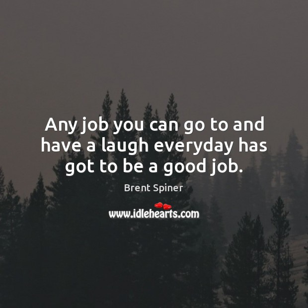 Any job you can go to and have a laugh everyday has got to be a good job. Image