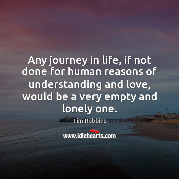 Any journey in life, if not done for human reasons of understanding Tim Robbins Picture Quote