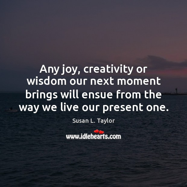 Image, Any joy, creativity or wisdom our next moment brings will ensue from