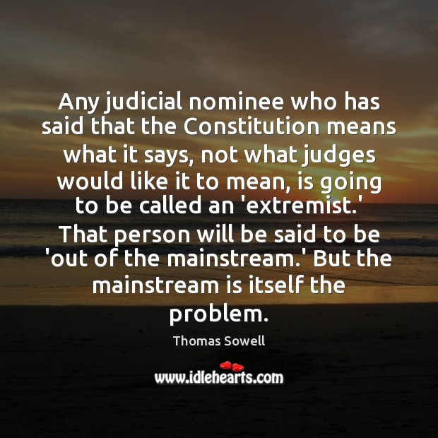 Any judicial nominee who has said that the Constitution means what it Thomas Sowell Picture Quote