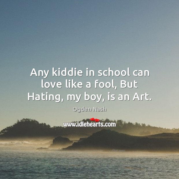 Any kiddie in school can love like a fool, But Hating, my boy, is an Art. Ogden Nash Picture Quote