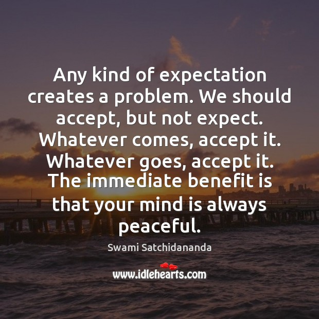 Any kind of expectation creates a problem. We should accept, but not Image