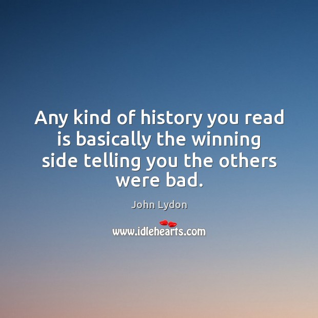 Any kind of history you read is basically the winning side telling John Lydon Picture Quote