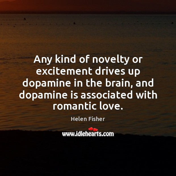 Any kind of novelty or excitement drives up dopamine in the brain, Romantic Love Quotes Image