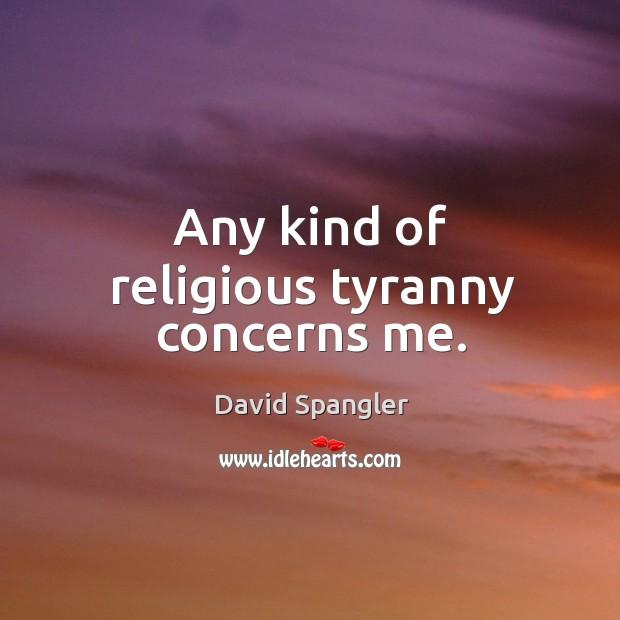 Any kind of religious tyranny concerns me. Image