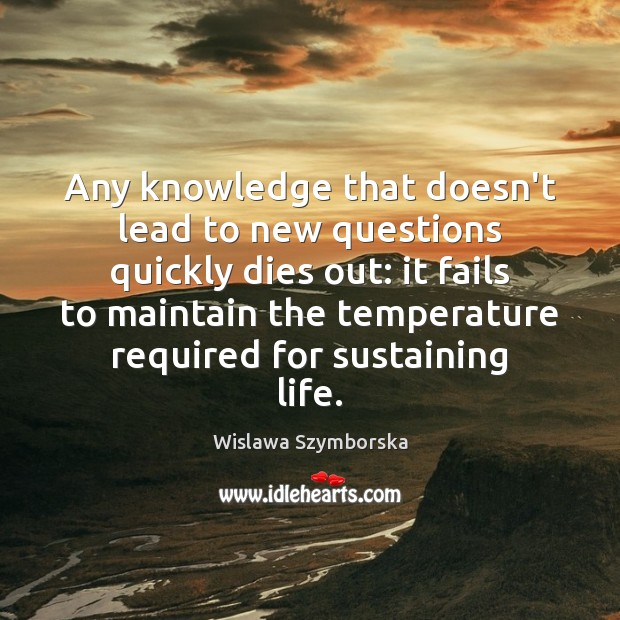 Any knowledge that doesn't lead to new questions quickly dies out: it Wislawa Szymborska Picture Quote