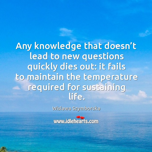 Any knowledge that doesn't lead to new questions quickly dies out: it fails to maintain the Wislawa Szymborska Picture Quote