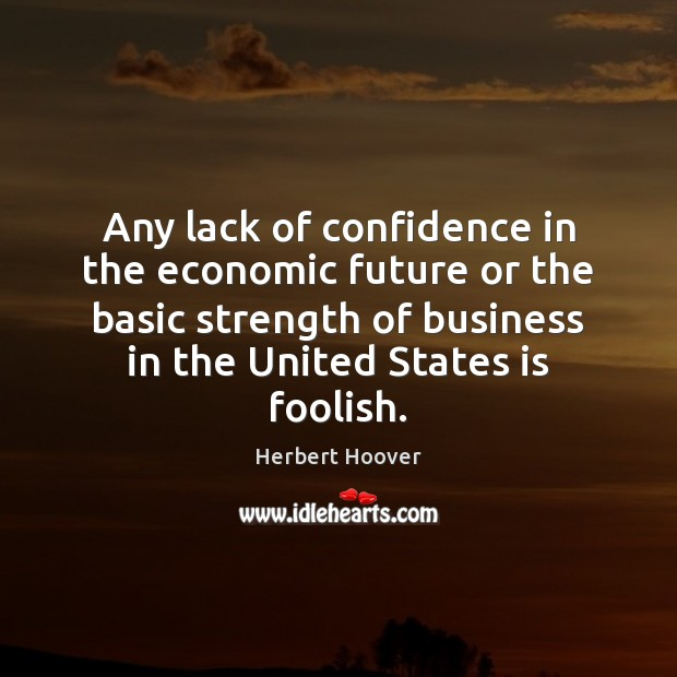 Any lack of confidence in the economic future or the basic strength Confidence Quotes Image