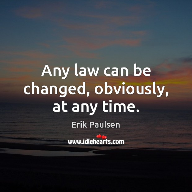 Any law can be changed, obviously, at any time. Image