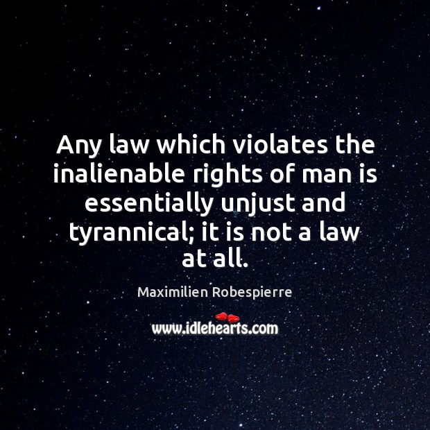 Any law which violates the inalienable rights of man is essentially unjust Maximilien Robespierre Picture Quote