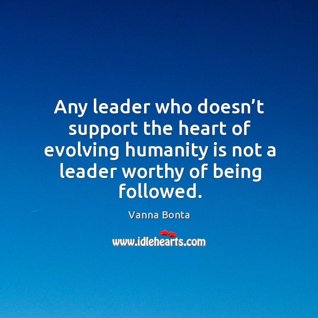 Image, Any leader who doesn't support the heart of evolving humanity is not a leader worthy of being followed.