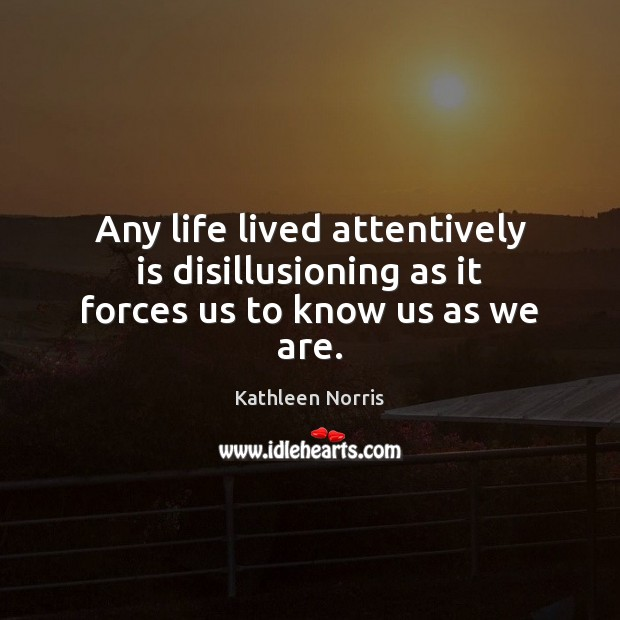 Kathleen Norris Picture Quote image saying: Any life lived attentively is disillusioning as it forces us to know us as we are.