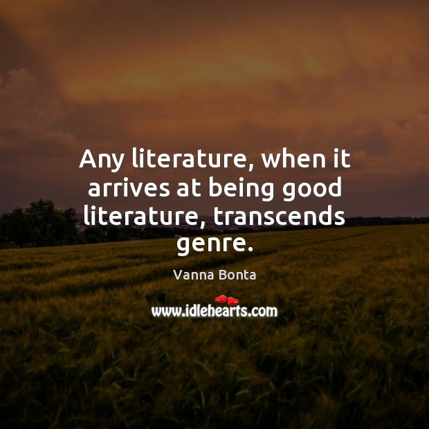 Any literature, when it arrives at being good literature, transcends genre. Vanna Bonta Picture Quote