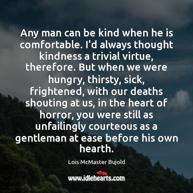 Any man can be kind when he is comfortable. I'd always thought Image