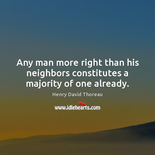 Any man more right than his neighbors constitutes a majority of one already. Image
