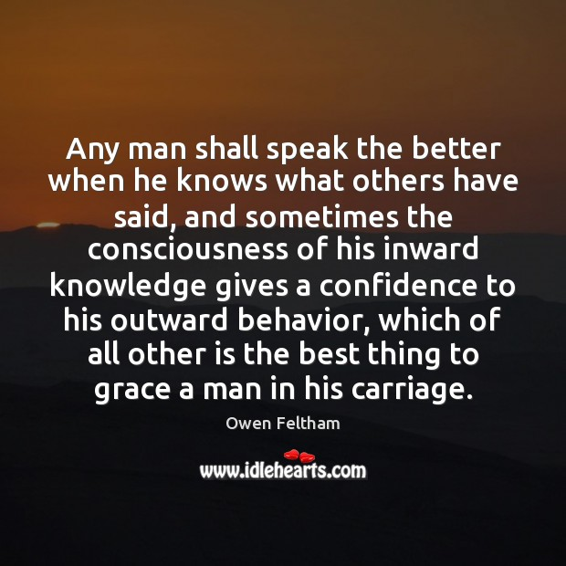 Any man shall speak the better when he knows what others have Owen Feltham Picture Quote
