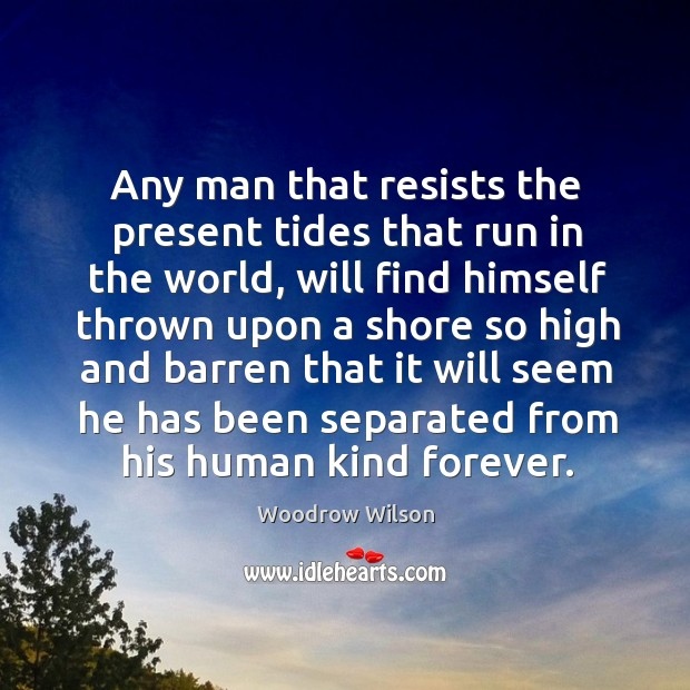 Image, Any man that resists the present tides that run in the world,