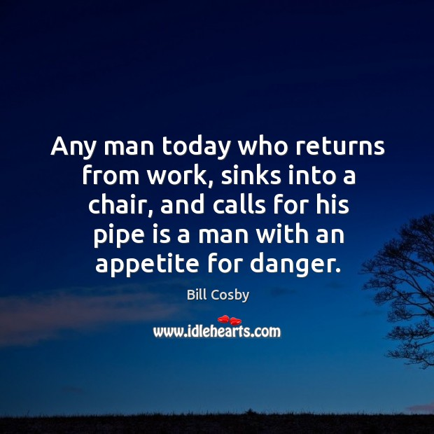Image, Any man today who returns from work, sinks into a chair, and calls for his pipe is a man with an appetite for danger.