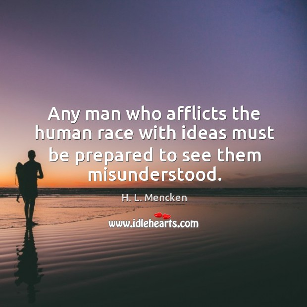 Any man who afflicts the human race with ideas must be prepared to see them misunderstood. Image