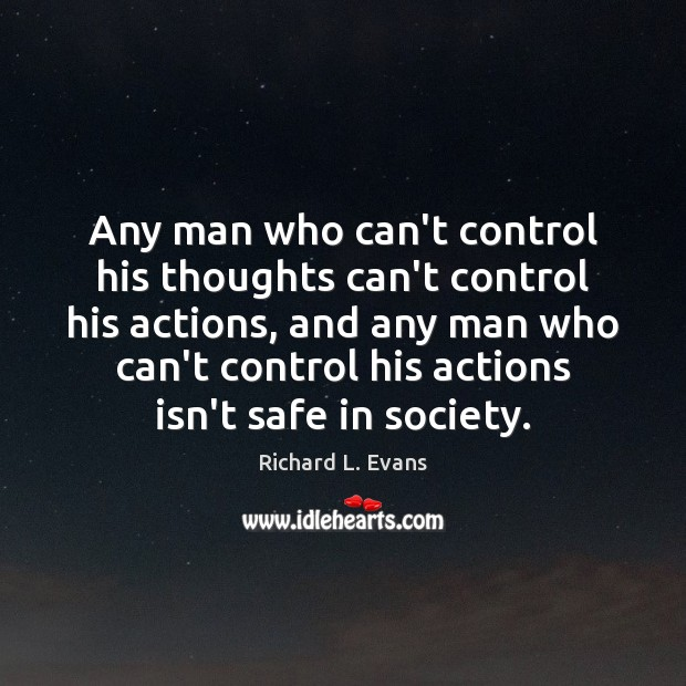 Any man who can't control his thoughts can't control his actions, and Richard L. Evans Picture Quote
