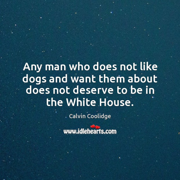 Any man who does not like dogs and want them about does Calvin Coolidge Picture Quote