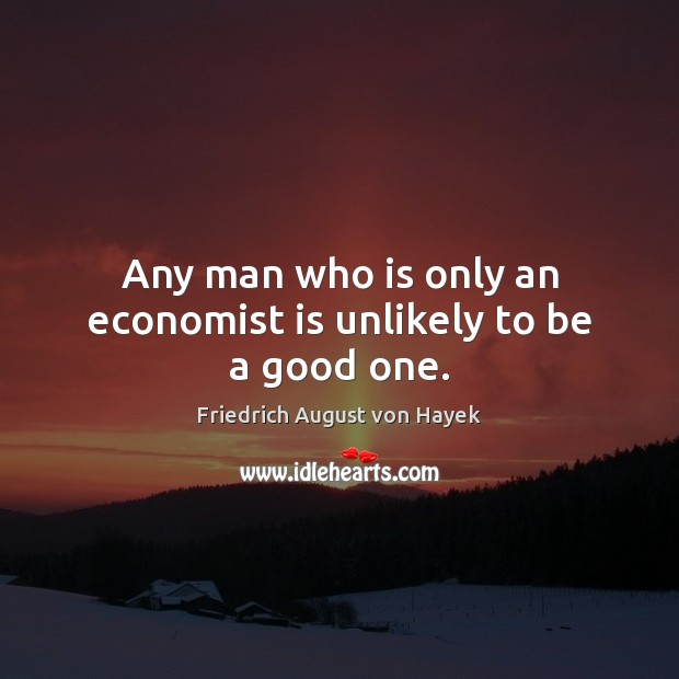 Any man who is only an economist is unlikely to be a good one. Image