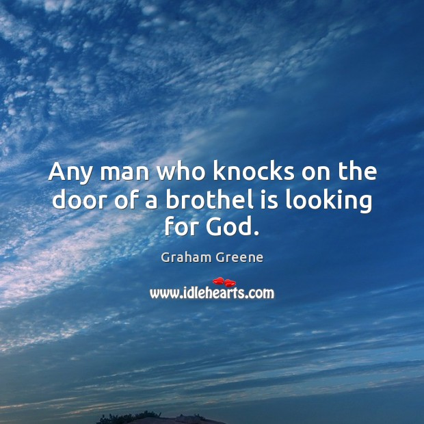 Any man who knocks on the door of a brothel is looking for God. Graham Greene Picture Quote