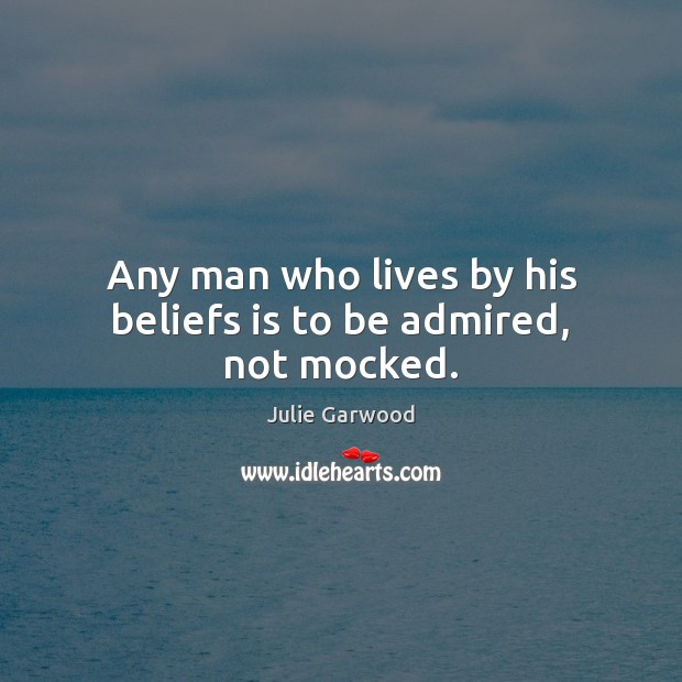 Any man who lives by his beliefs is to be admired, not mocked. Image