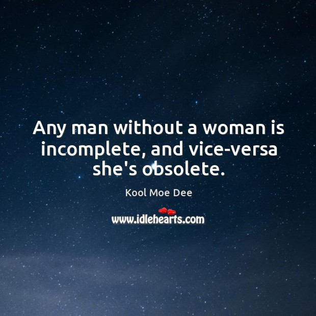 Image, Any man without a woman is incomplete, and vice-versa she's obsolete.