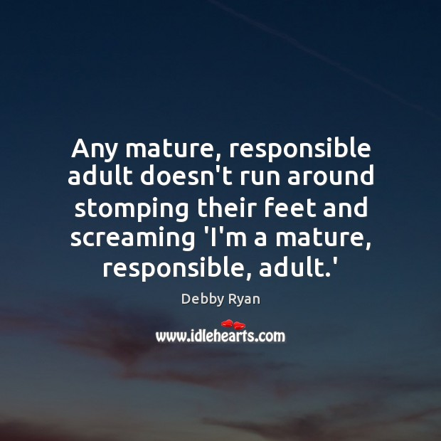 Image, Any mature, responsible adult doesn't run around stomping their feet and screaming